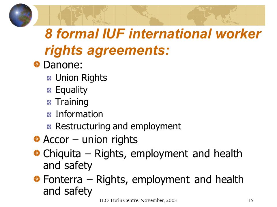 ILO Turin Centre, November, formal IUF international worker rights agreements: Danone: Union Rights Equality Training Information Restructuring and employment Accor – union rights Chiquita – Rights, employment and health and safety Fonterra – Rights, employment and health and safety