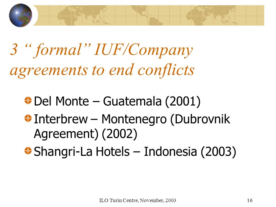 ILO Turin Centre, November, formal IUF/Company agreements to end conflicts Del Monte – Guatemala (2001) Interbrew – Montenegro (Dubrovnik Agreement) (2002) Shangri-La Hotels – Indonesia (2003)