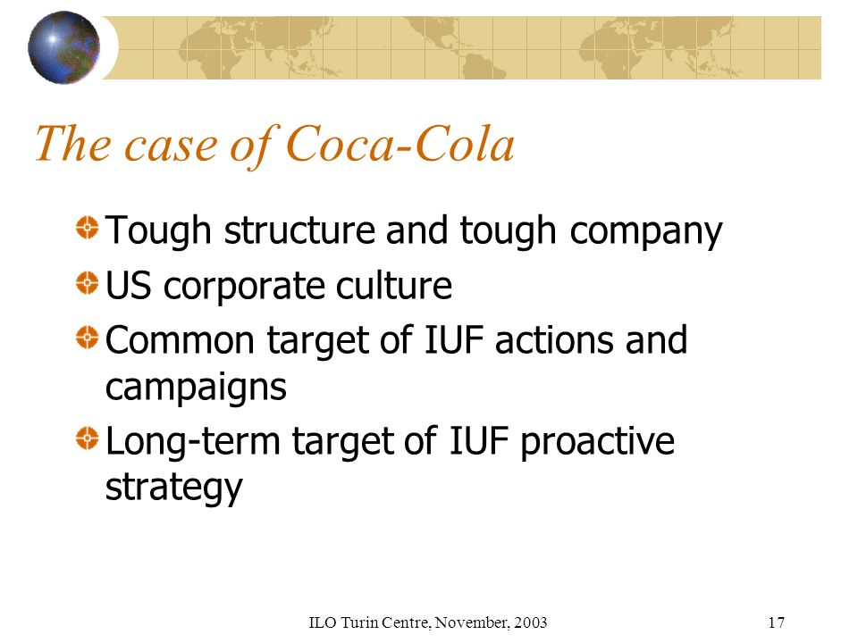 ILO Turin Centre, November, The case of Coca-Cola Tough structure and tough company US corporate culture Common target of IUF actions and campaigns Long-term target of IUF proactive strategy