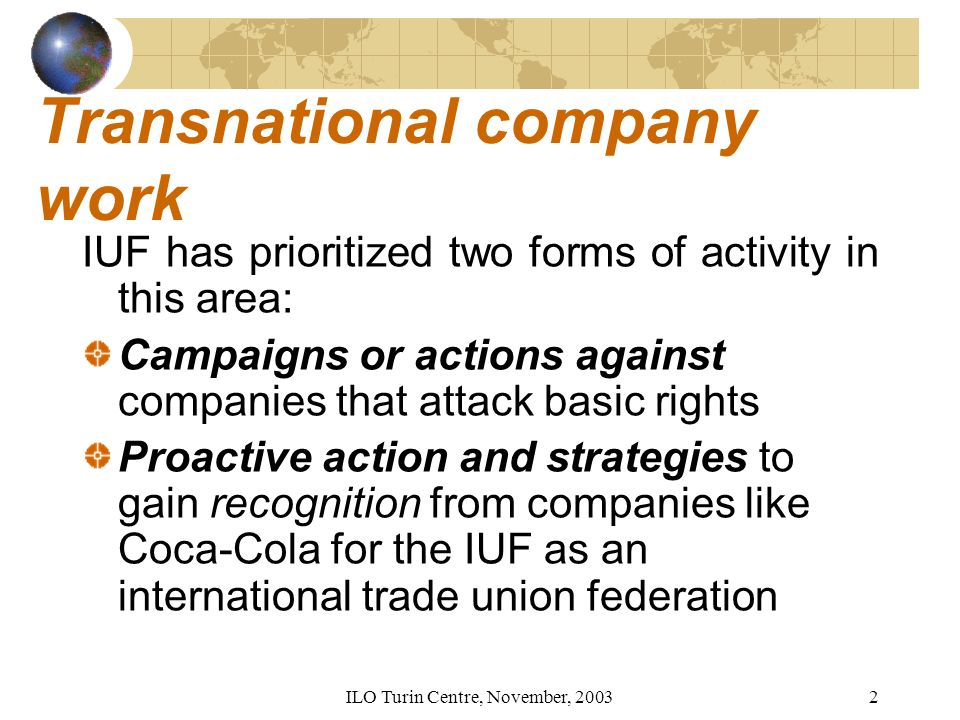 ILO Turin Centre, November, Transnational company work IUF has prioritized two forms of activity in this area: Campaigns or actions against companies that attack basic rights Proactive action and strategies to gain recognition from companies like Coca-Cola for the IUF as an international trade union federation