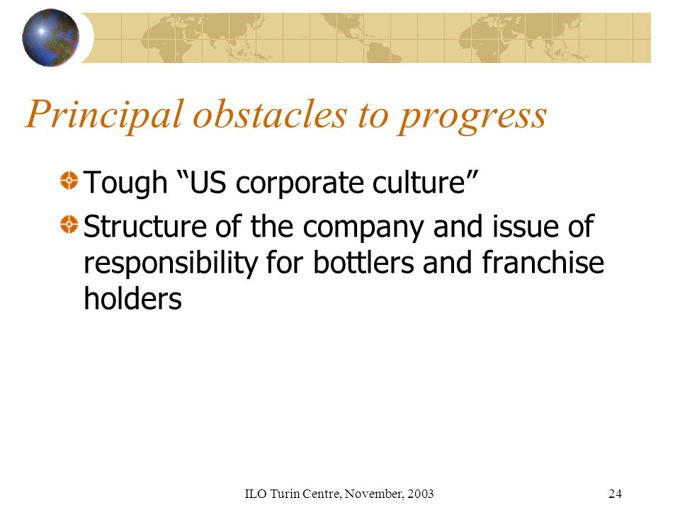 ILO Turin Centre, November, Principal obstacles to progress Tough US corporate culture Structure of the company and issue of responsibility for bottlers and franchise holders