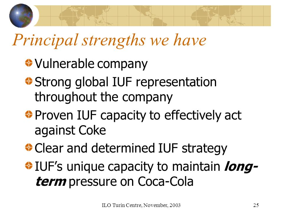 ILO Turin Centre, November, Principal strengths we have Vulnerable company Strong global IUF representation throughout the company Proven IUF capacity to effectively act against Coke Clear and determined IUF strategy IUFs unique capacity to maintain long- term pressure on Coca-Cola