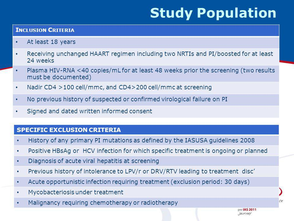 Study Population I NCLUSION C RITERIA At least 18 years Receiving unchanged HAART regimen including two NRTIs and PI/boosted for at least 24 weeks Plasma HIV-RNA <40 copies/mL for at least 48 weeks prior the screening (two results must be documented) Nadir CD4 >100 cell/mmc, and CD4>200 cell/mmc at screening No previous history of suspected or confirmed virological failure on PI Signed and dated written informed consent SPECIFIC EXCLUSION CRITERIA History of any primary PI mutations as defined by the IASUSA guidelines 2008 Positive HBsAg or HCV infection for which specific treatment is ongoing or planned Diagnosis of acute viral hepatitis at screening Previous history of intolerance to LPV/r or DRV/RTV leading to treatment disc Acute opportunistic infection requiring treatment (exclusion period: 30 days) Mycobacteriosis under treatment Malignancy requiring chemotherapy or radiotherapy