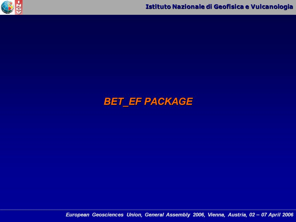 Istituto Nazionale di Geofisica e Vulcanologia European Geosciences Union, General Assembly 2006, Vienna, Austria, 02 – 07 April 2006 BET_EF PACKAGE