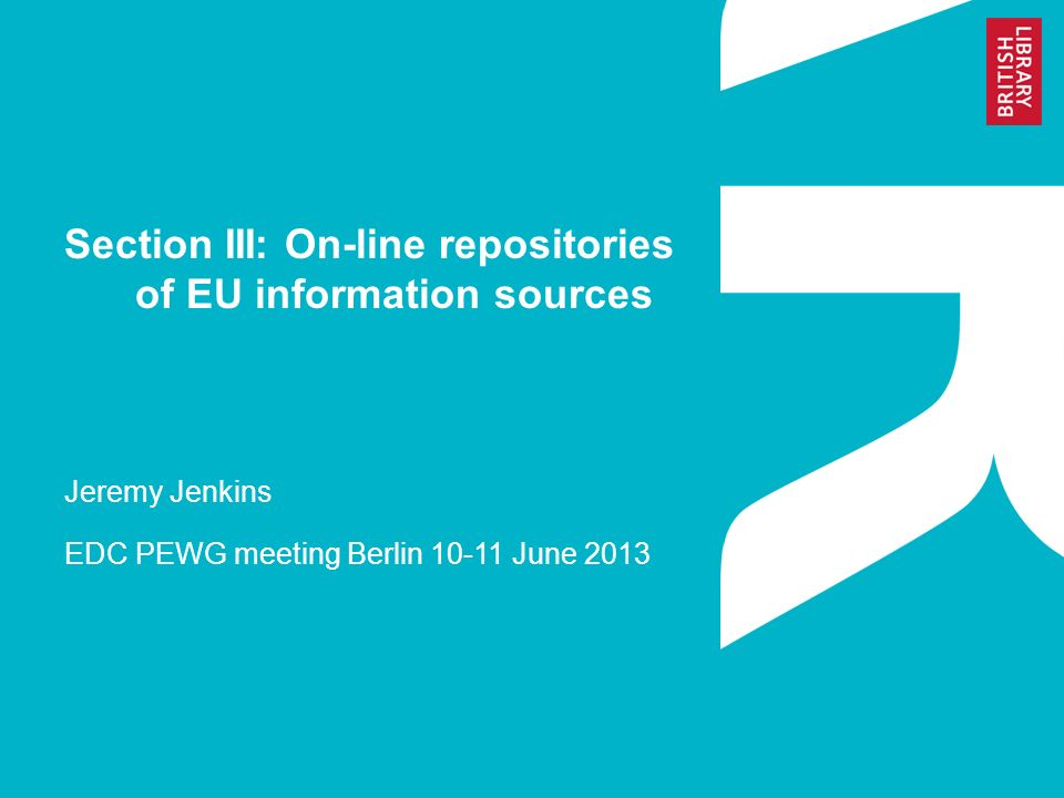 Section III: On-line repositories of EU information sources Jeremy Jenkins EDC PEWG meeting Berlin June 2013