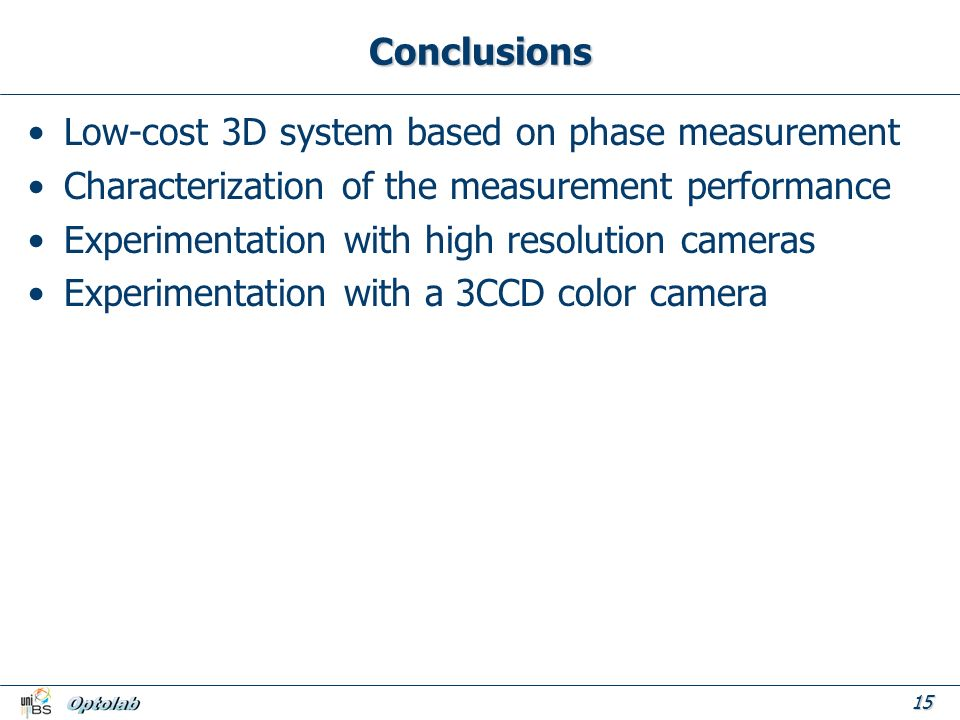 15 Conclusions Low-cost 3D system based on phase measurement Characterization of the measurement performance Experimentation with high resolution cameras Experimentation with a 3CCD color camera
