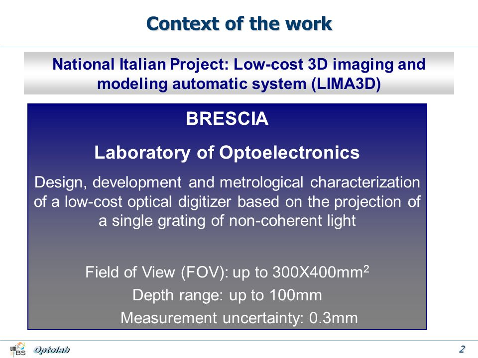 2 Context of the work National Italian Project: Low-cost 3D imaging and modeling automatic system (LIMA3D) BRESCIA MILANO GENOVA VERONA FIRENZE PALERMO BRESCIA Laboratory of Optoelectronics Design, development and metrological characterization of a low-cost optical digitizer based on the projection of a single grating of non-coherent light Field of View (FOV): up to 300X400mm 2 Depth range: up to 100mm Measurement uncertainty: 0.3mm