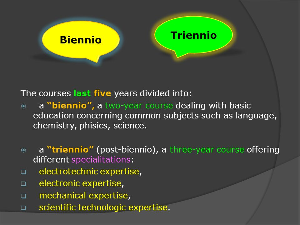 The courses last five years divided into: a biennio, a two-year course dealing with basic education concerning common subjects such as language, chemistry, phisics, science.