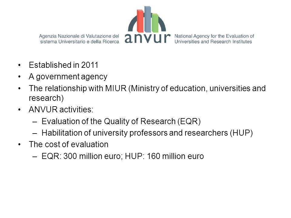 Established in 2011 A government agency The relationship with MIUR (Ministry of education, universities and research) ANVUR activities: –Evaluation of the Quality of Research (EQR) –Habilitation of university professors and researchers (HUP) The cost of evaluation –EQR: 300 million euro; HUP: 160 million euro