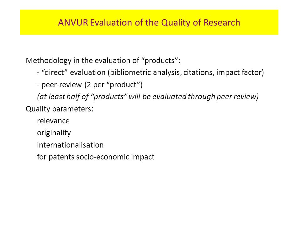 Methodology in the evaluation of products: - direct evaluation (bibliometric analysis, citations, impact factor) - peer-review (2 per product) (at least half of products will be evaluated through peer review) Quality parameters: relevance originality internationalisation for patents socio-economic impact ANVUR Evaluation of the Quality of Research