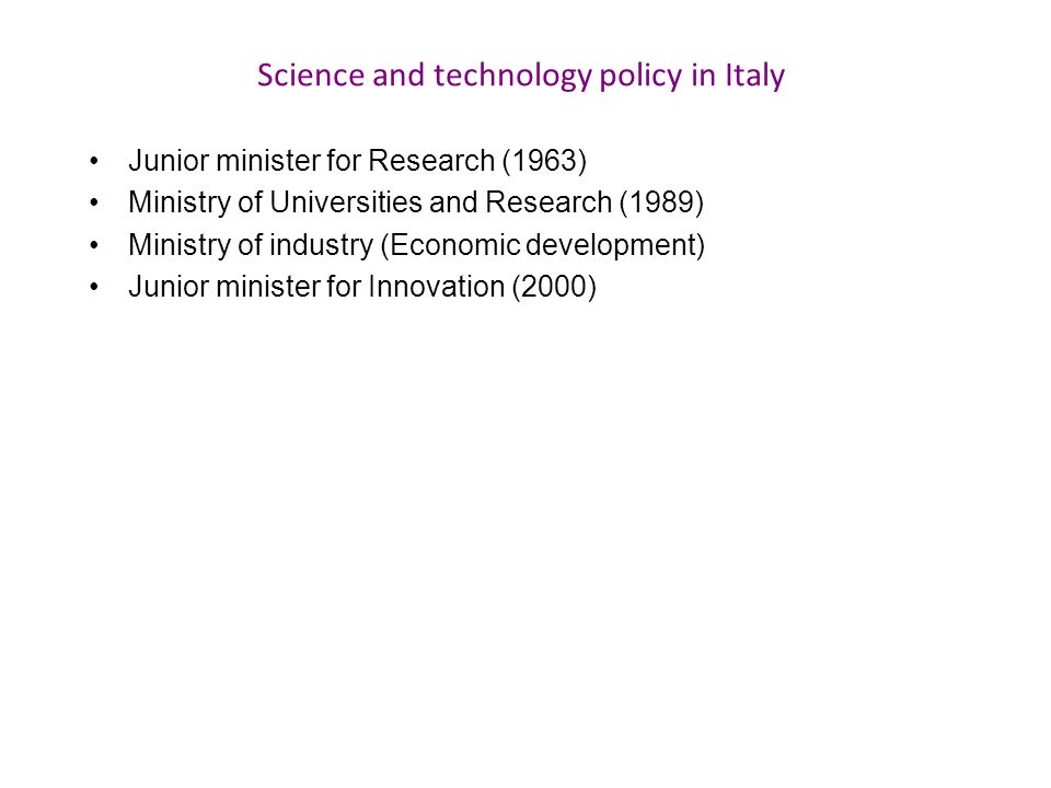 Science and technology policy in Italy Junior minister for Research (1963) Ministry of Universities and Research (1989) Ministry of industry (Economic development) Junior minister for Innovation (2000)