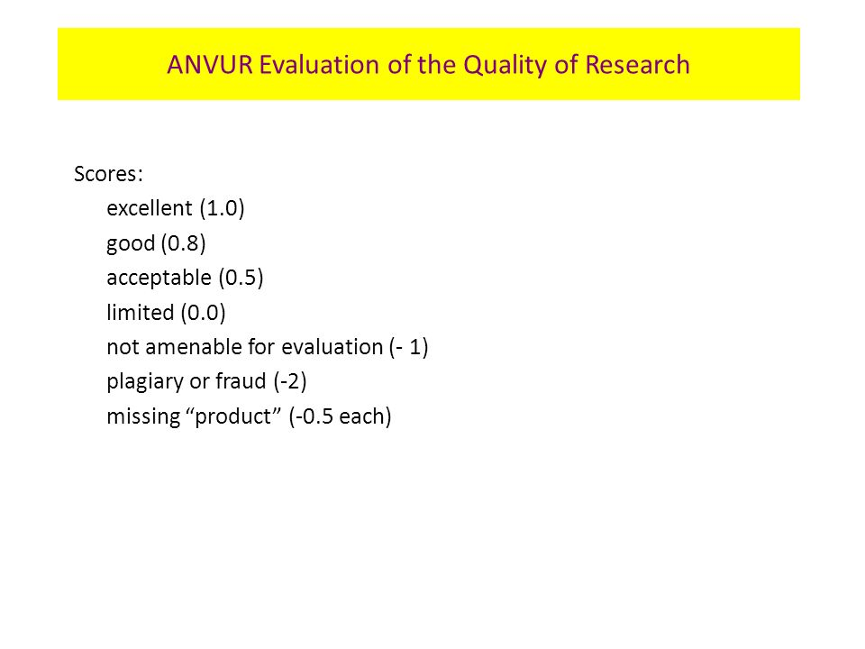 Scores: excellent (1.0) good (0.8) acceptable (0.5) limited (0.0) not amenable for evaluation (- 1) plagiary or fraud (-2) missing product (-0.5 each) ANVUR Evaluation of the Quality of Research