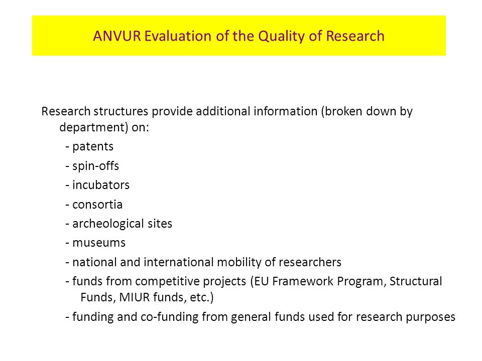 Research structures provide additional information (broken down by department) on: - patents - spin-offs - incubators - consortia - archeological sites - museums - national and international mobility of researchers - funds from competitive projects (EU Framework Program, Structural Funds, MIUR funds, etc.) - funding and co-funding from general funds used for research purposes ANVUR Evaluation of the Quality of Research