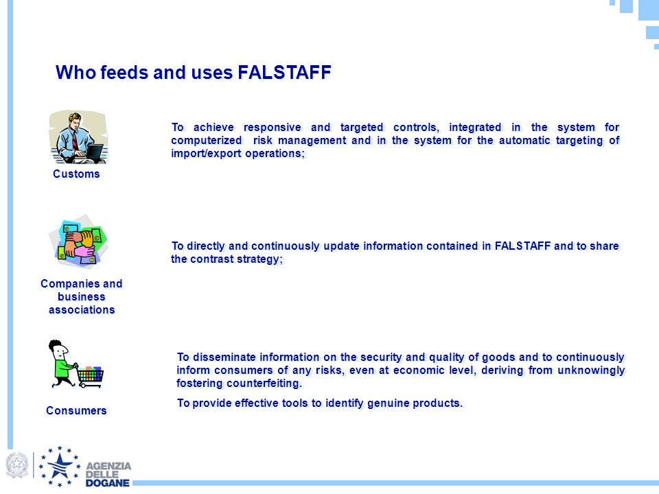 Who feeds and uses FALSTAFF Customs Companies and business associations Consumers To achieve responsive and targeted controls, integrated in the system for computerized risk management and in the system for the automatic targeting of import/export operations; To directly and continuously update information contained in FALSTAFF and to share the contrast strategy; To disseminate information on the security and quality of goods and to continuously inform consumers of any risks, even at economic level, deriving from unknowingly fostering counterfeiting.