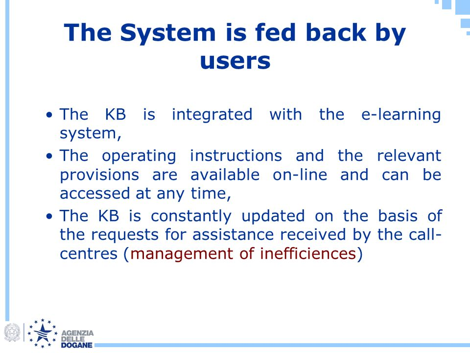 The System is fed back by users The KB is integrated with the e-learning system, The operating instructions and the relevant provisions are available on-line and can be accessed at any time, The KB is constantly updated on the basis of the requests for assistance received by the call- centres (management of inefficiences)