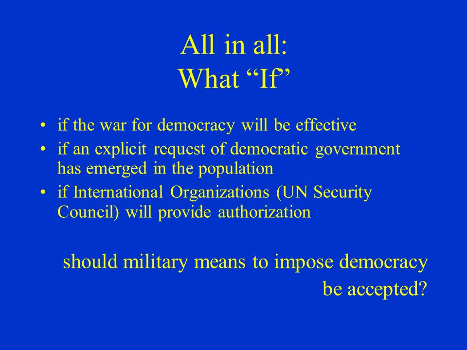 All in all: What If if the war for democracy will be effective if an explicit request of democratic government has emerged in the population if International Organizations (UN Security Council) will provide authorization should military means to impose democracy be accepted