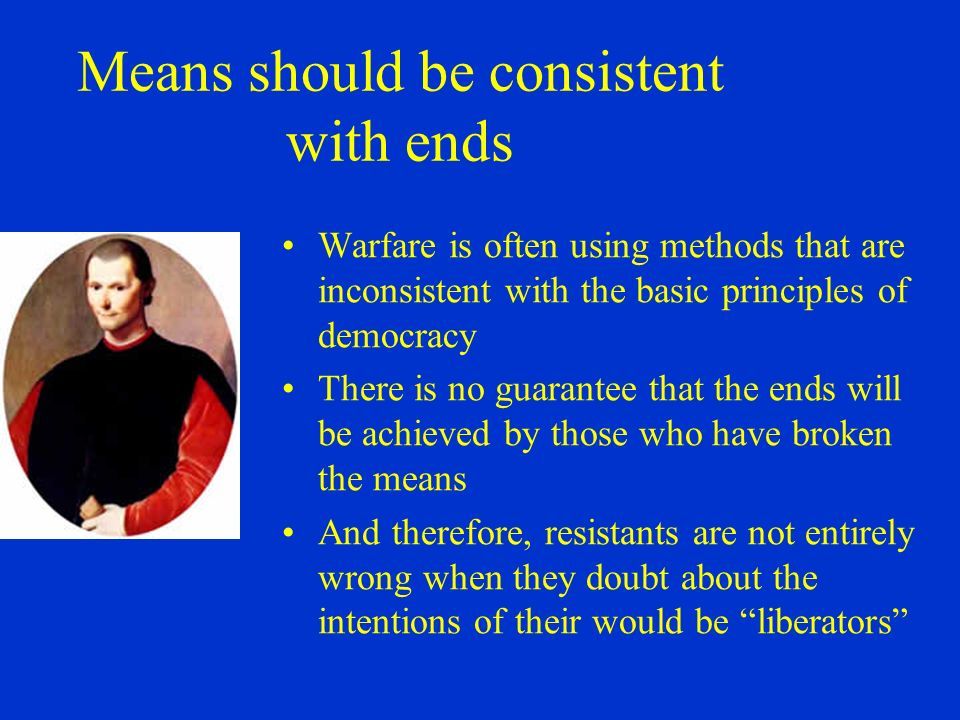 Means should be consistent with ends Warfare is often using methods that are inconsistent with the basic principles of democracy There is no guarantee that the ends will be achieved by those who have broken the means And therefore, resistants are not entirely wrong when they doubt about the intentions of their would be liberators