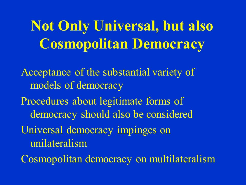 Not Only Universal, but also Cosmopolitan Democracy Acceptance of the substantial variety of models of democracy Procedures about legitimate forms of democracy should also be considered Universal democracy impinges on unilateralism Cosmopolitan democracy on multilateralism