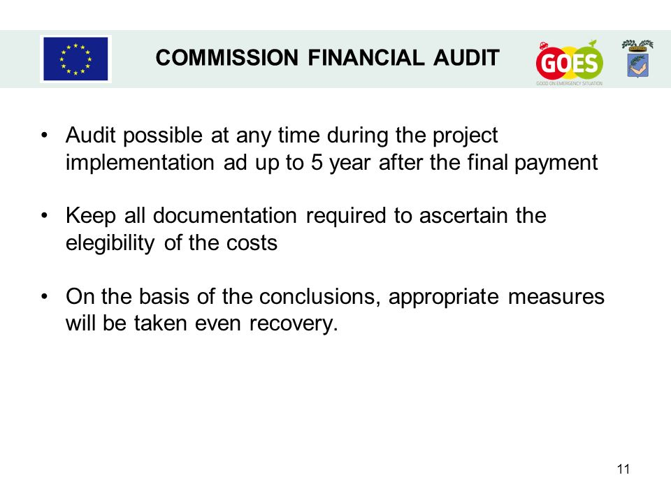 11 Audit possible at any time during the project implementation ad up to 5 year after the final payment Keep all documentation required to ascertain the elegibility of the costs On the basis of the conclusions, appropriate measures will be taken even recovery.