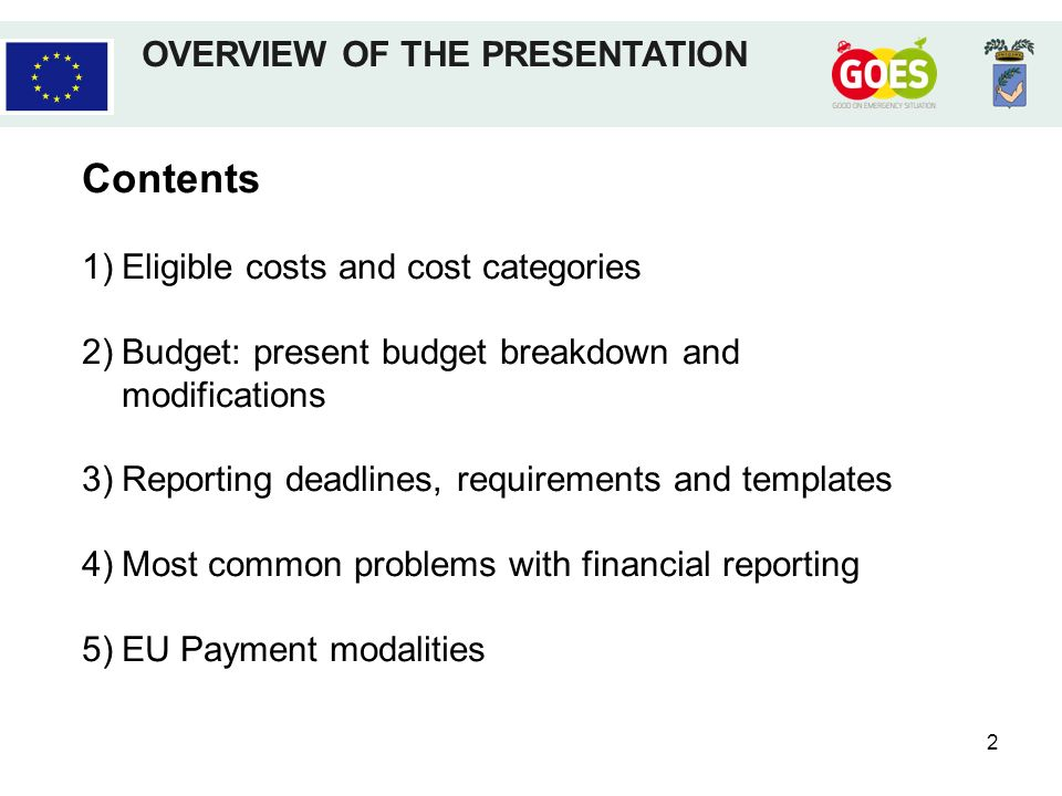 2 Contents 1)Eligible costs and cost categories 2)Budget: present budget breakdown and modifications 3)Reporting deadlines, requirements and templates 4)Most common problems with financial reporting 5)EU Payment modalities OVERVIEW OF THE PRESENTATION