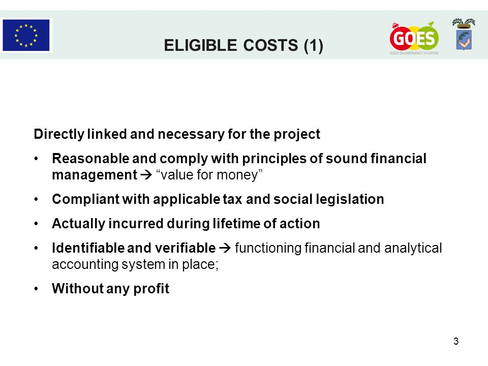 3 Directly linked and necessary for the project Reasonable and comply with principles of sound financial management value for money Compliant with applicable tax and social legislation Actually incurred during lifetime of action Identifiable and verifiable functioning financial and analytical accounting system in place; Without any profit ELIGIBLE COSTS (1)