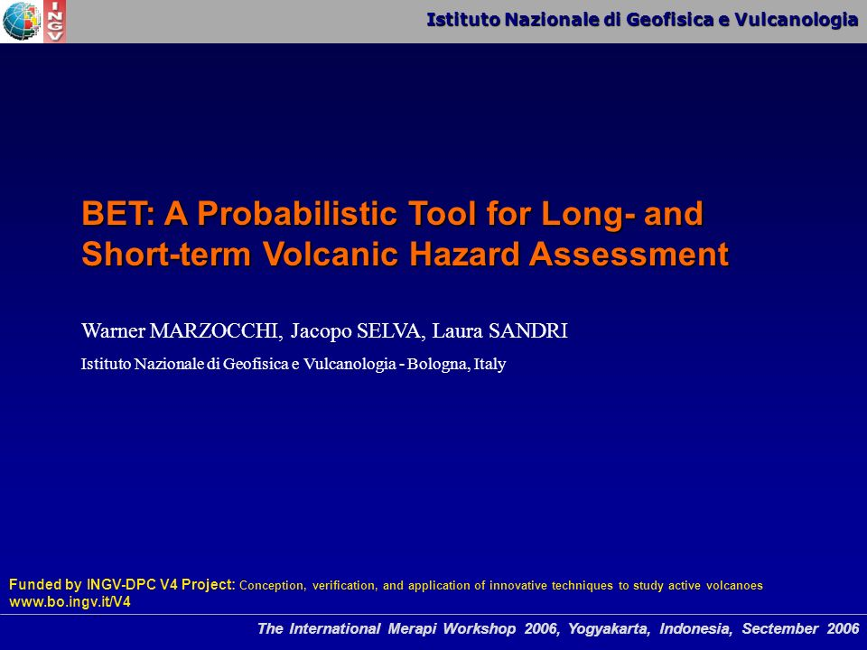 Istituto Nazionale di Geofisica e Vulcanologia The International Merapi Workshop 2006, Yogyakarta, Indonesia, Sectember 2006 BET: A Probabilistic Tool for Long- and Short-term Volcanic Hazard Assessment Warner MARZOCCHI, Jacopo SELVA, Laura SANDRI Istituto Nazionale di Geofisica e Vulcanologia - Bologna, Italy Funded by INGV-DPC V4 Project: Conception, verification, and application of innovative techniques to study active volcanoes