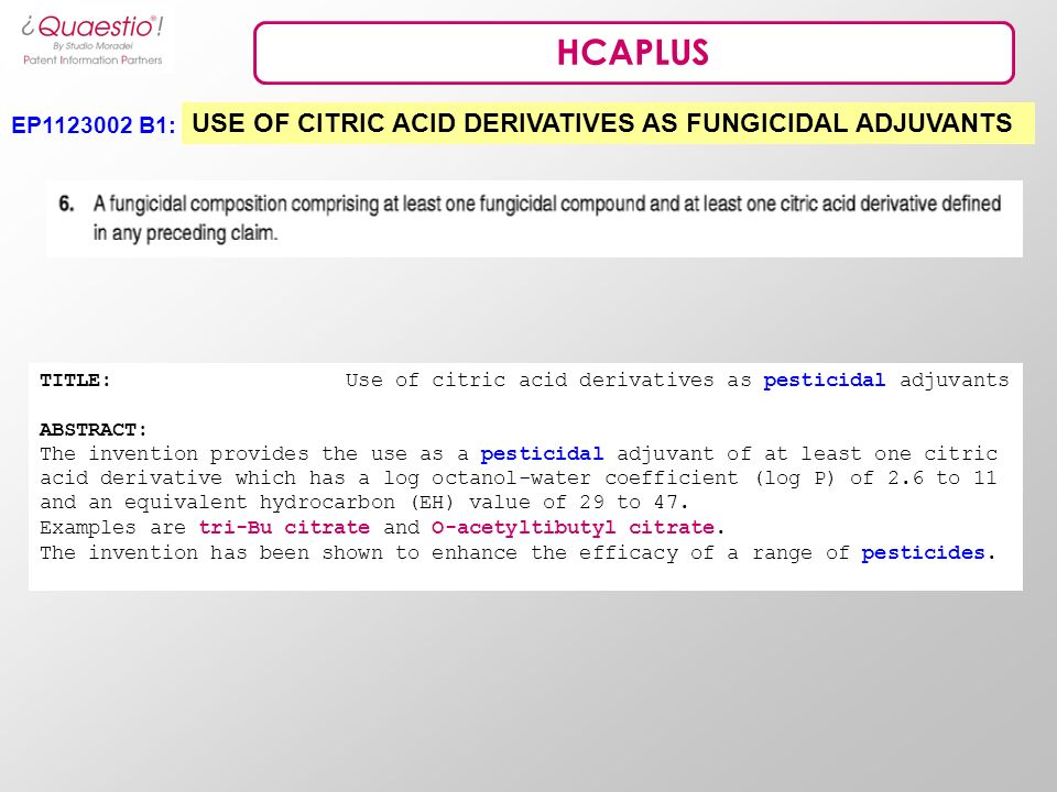 HCAPLUS EP1123002 B1: USE OF CITRIC ACID DERIVATIVES AS FUNGICIDAL ADJUVANTS TITLE: Use of citric acid derivatives as pesticidal adjuvants ABSTRACT: The invention provides the use as a pesticidal adjuvant of at least one citric acid derivative which has a log octanol-water coefficient (log P) of 2.6 to 11 and an equivalent hydrocarbon (EH) value of 29 to 47.