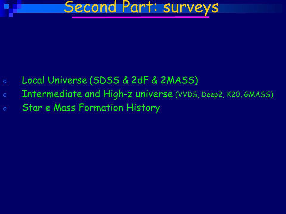 o Local Universe (SDSS & 2dF & 2MASS) o Intermediate and High-z universe (VVDS, Deep2, K20, GMASS) o Star e Mass Formation History Second Part: surveys