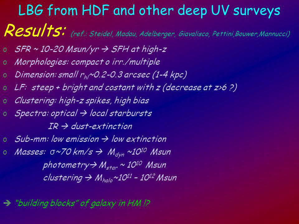 LBG from HDF and other deep UV surveys Results: (ref.: Steidel, Madau, Adelberger, Giavalisco, Pettini,Bouwer,Mannucci) oSFR ~ Msun/yr SFH at high-z oMorphologies: compact o irr./multiple oDimension: small r hl ~ arcsec (1-4 kpc) oLF: steep + bright and costant with z (decrease at z>6 ) oClustering: high-z spikes, high bias oSpectra: optical local starbursts IR dust-extinction oSub-mm: low emission low extinction oMasses: σ ~70 km/s M dyn ~10 10 Msun photometry M star ~ Msun clustering M halo ~10 11 – Msun building blocks of galaxy in HM !