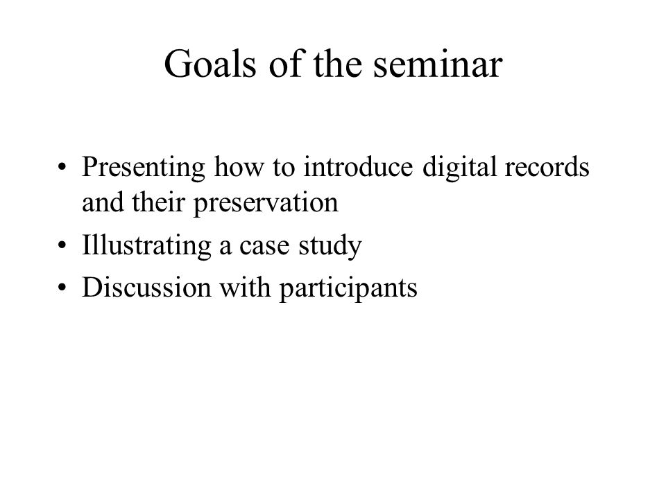 Goals of the seminar Presenting how to introduce digital records and their preservation Illustrating a case study Discussion with participants