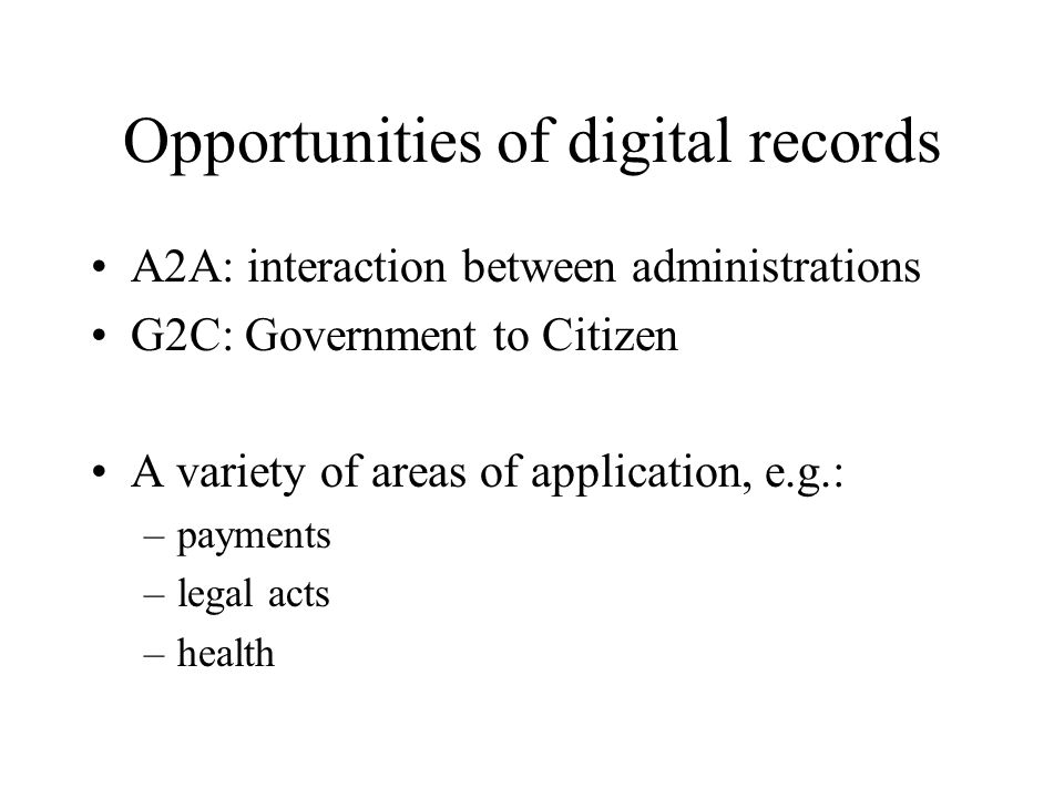Opportunities of digital records A2A: interaction between administrations G2C: Government to Citizen A variety of areas of application, e.g.: –payments –legal acts –health