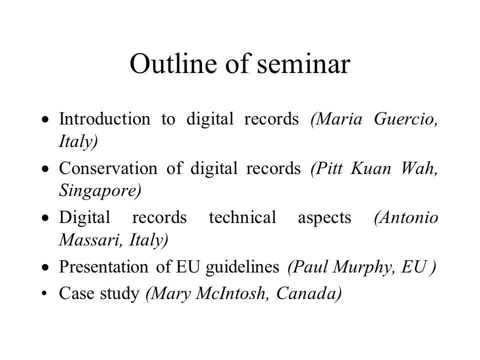 Outline of seminar Introduction to digital records (Maria Guercio, Italy) Conservation of digital records (Pitt Kuan Wah, Singapore) Digital records technical aspects (Antonio Massari, Italy) Presentation of EU guidelines (Paul Murphy, EU ) Case study (Mary McIntosh, Canada)