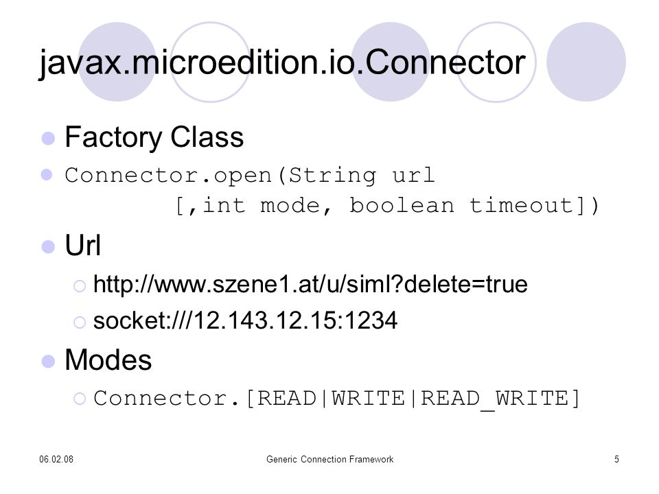 06.02.08Generic Connection Framework5 javax.microedition.io.Connector Factory Class Connector.open(String url [,int mode, boolean timeout]) Url http://www.szene1.at/u/siml delete=true socket:///12.143.12.15:1234 Modes Connector.[READ|WRITE|READ_WRITE]