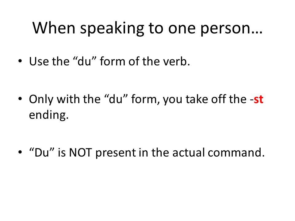 When speaking to one person… Use the du form of the verb.