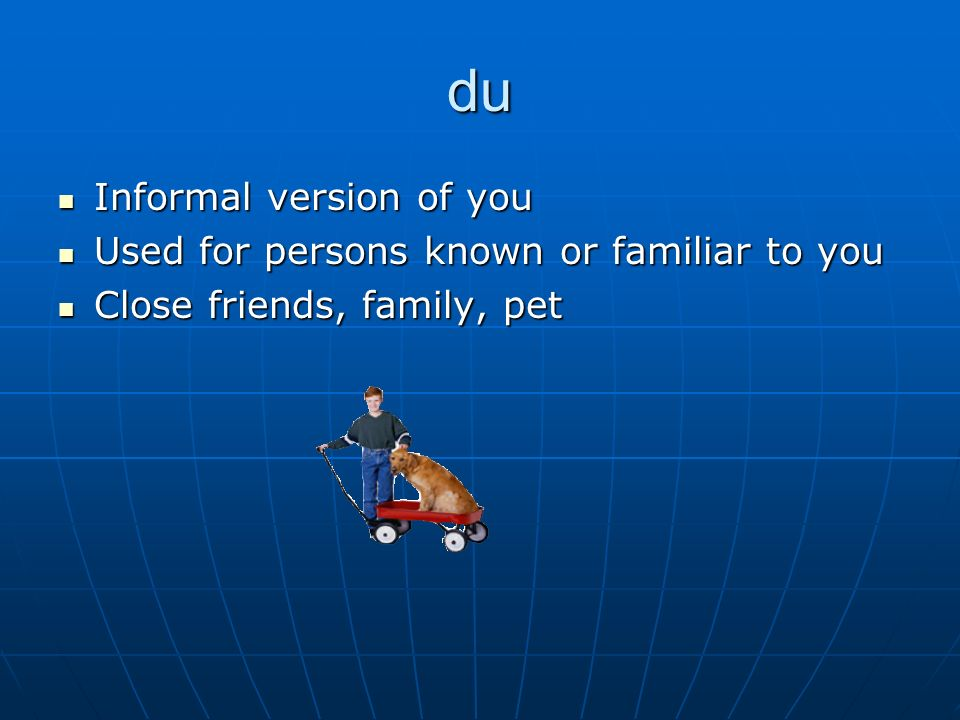 du Informal version of you Informal version of you Used for persons known or familiar to you Used for persons known or familiar to you Close friends, family, pet Close friends, family, pet
