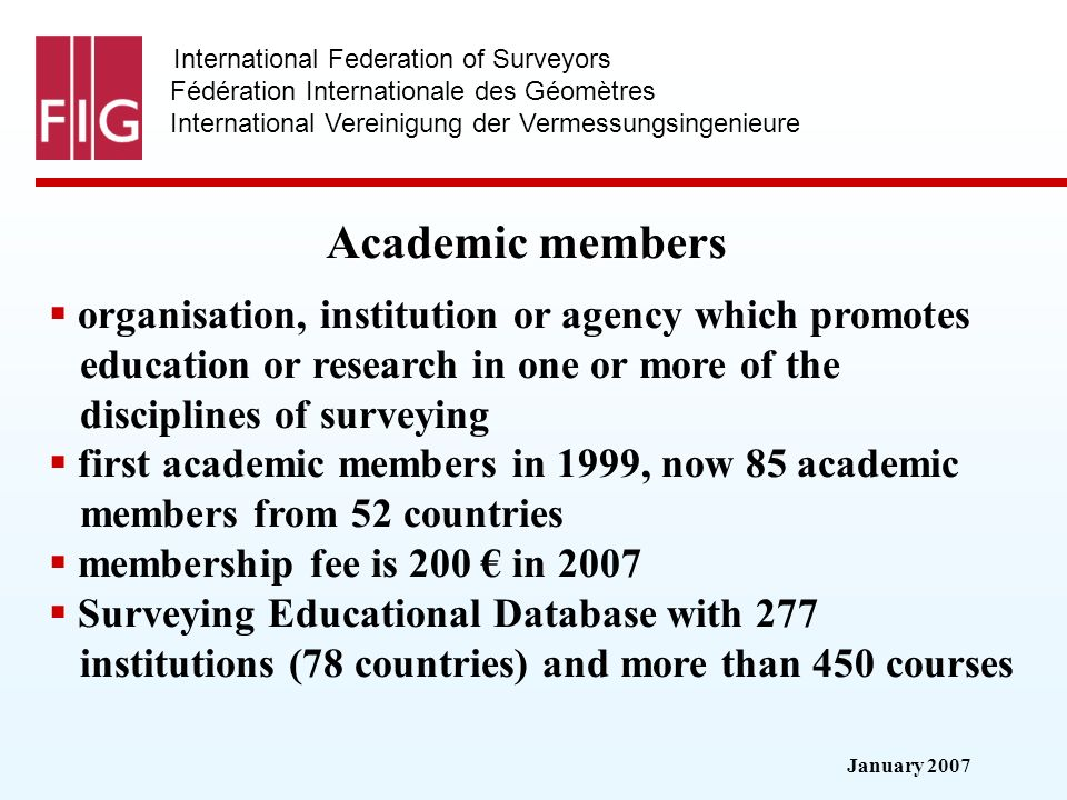 January 2007 International Federation of Surveyors Fédération Internationale des Géomètres International Vereinigung der Vermessungsingenieure Academic members organisation, institution or agency which promotes education or research in one or more of the disciplines of surveying first academic members in 1999, now 85 academic members from 52 countries membership fee is 200 in 2007 Surveying Educational Database with 277 institutions (78 countries) and more than 450 courses