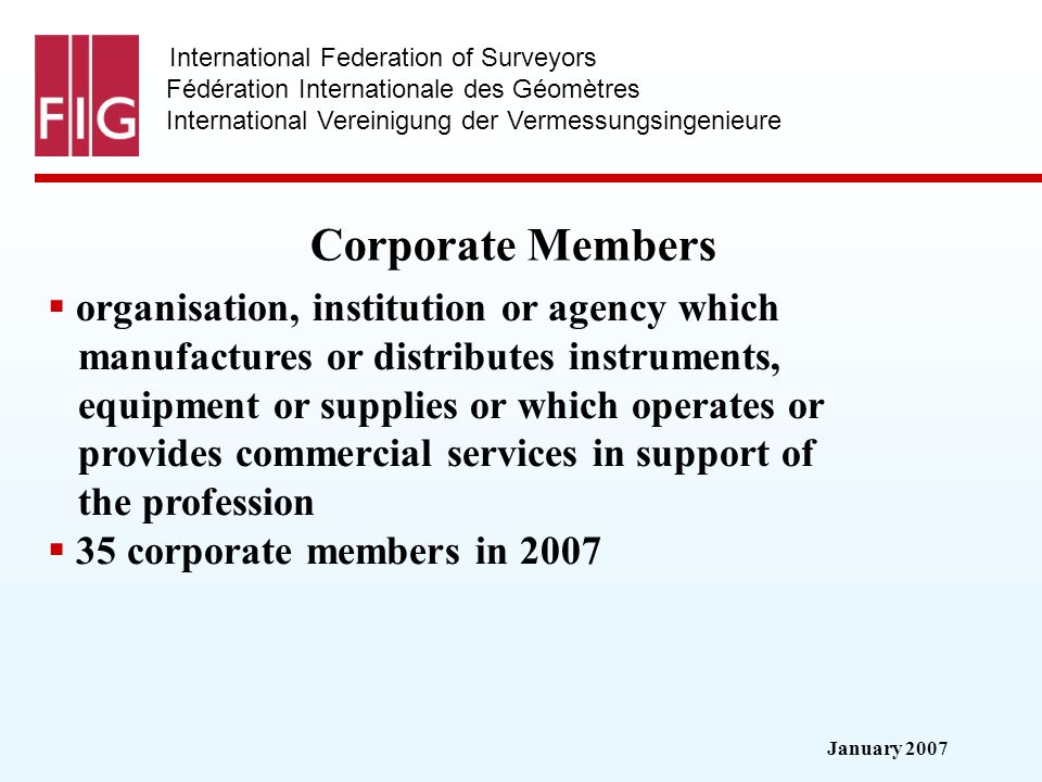 January 2007 International Federation of Surveyors Fédération Internationale des Géomètres International Vereinigung der Vermessungsingenieure Corporate Members organisation, institution or agency which manufactures or distributes instruments, equipment or supplies or which operates or provides commercial services in support of the profession 35 corporate members in 2007