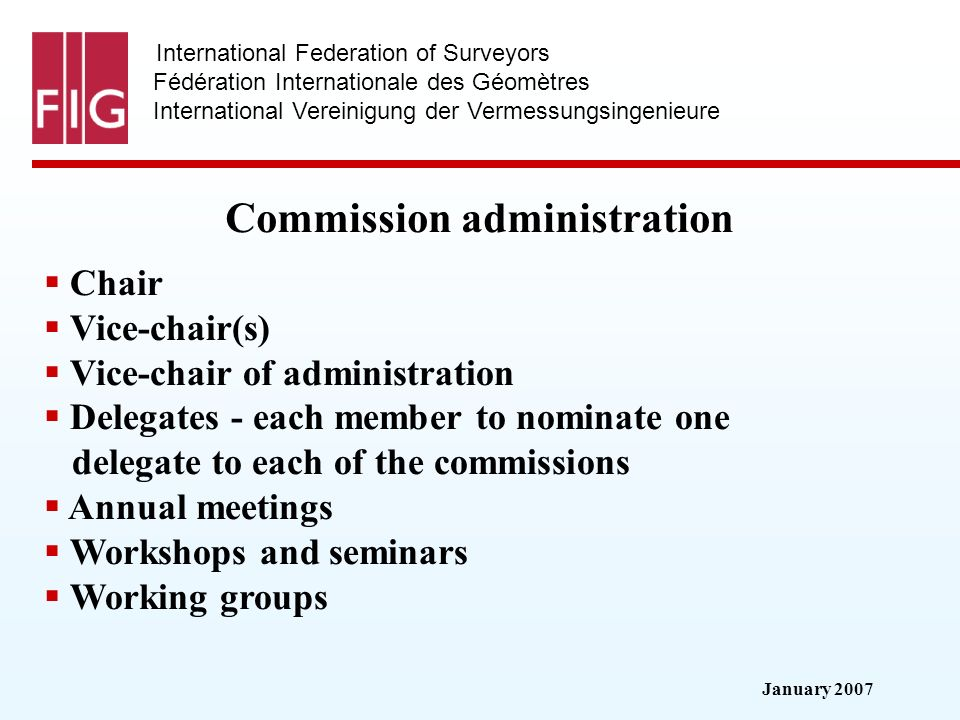 January 2007 International Federation of Surveyors Fédération Internationale des Géomètres International Vereinigung der Vermessungsingenieure Commission administration Chair Vice-chair(s) Vice-chair of administration Delegates - each member to nominate one delegate to each of the commissions Annual meetings Workshops and seminars Working groups