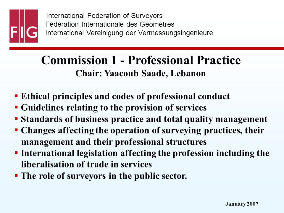 January 2007 International Federation of Surveyors Fédération Internationale des Géomètres International Vereinigung der Vermessungsingenieure Commission 1 - Professional Practice Commission 1 - Professional Practice Chair: Yaacoub Saade, Lebanon Ethical principles and codes of professional conduct Guidelines relating to the provision of services Standards of business practice and total quality management Changes affecting the operation of surveying practices, their management and their professional structures International legislation affecting the profession including the liberalisation of trade in services The role of surveyors in the public sector.