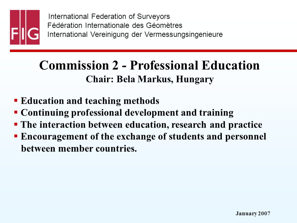 January 2007 International Federation of Surveyors Fédération Internationale des Géomètres International Vereinigung der Vermessungsingenieure Commission 2 - Professional Education Commission 2 - Professional Education Chair: Bela Markus, Hungary Education and teaching methods Continuing professional development and training The interaction between education, research and practice Encouragement of the exchange of students and personnel between member countries.