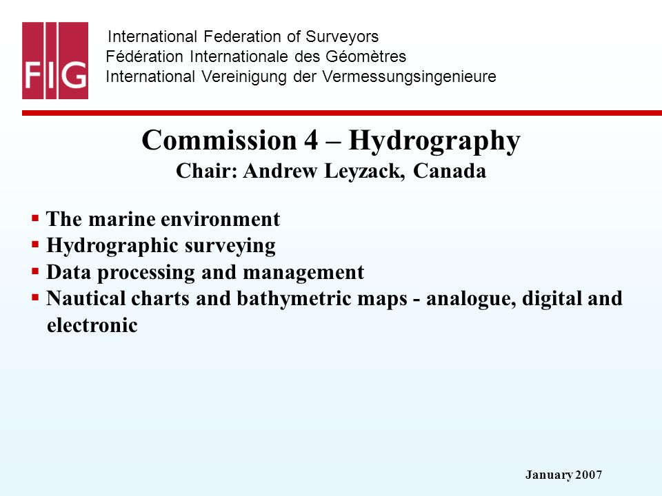 January 2007 International Federation of Surveyors Fédération Internationale des Géomètres International Vereinigung der Vermessungsingenieure Commission 4 – Hydrography Commission 4 – Hydrography Chair: Andrew Leyzack, Canada The marine environment Hydrographic surveying Data processing and management Nautical charts and bathymetric maps - analogue, digital and electronic