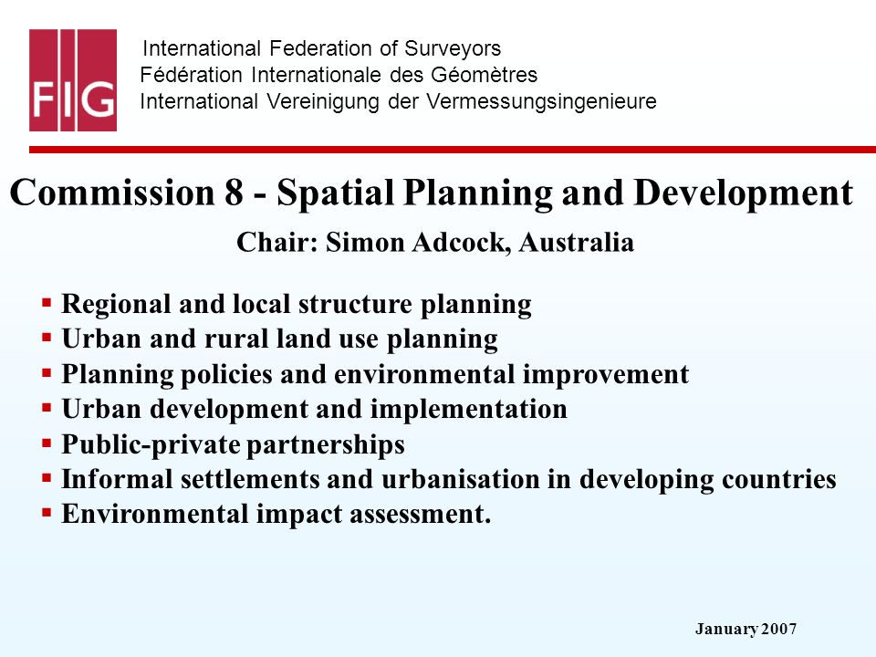 January 2007 International Federation of Surveyors Fédération Internationale des Géomètres International Vereinigung der Vermessungsingenieure Commission 8 - Spatial Planning and Development Commission 8 - Spatial Planning and Development Chair: Simon Adcock, Australia Regional and local structure planning Urban and rural land use planning Planning policies and environmental improvement Urban development and implementation Public-private partnerships Informal settlements and urbanisation in developing countries Environmental impact assessment.