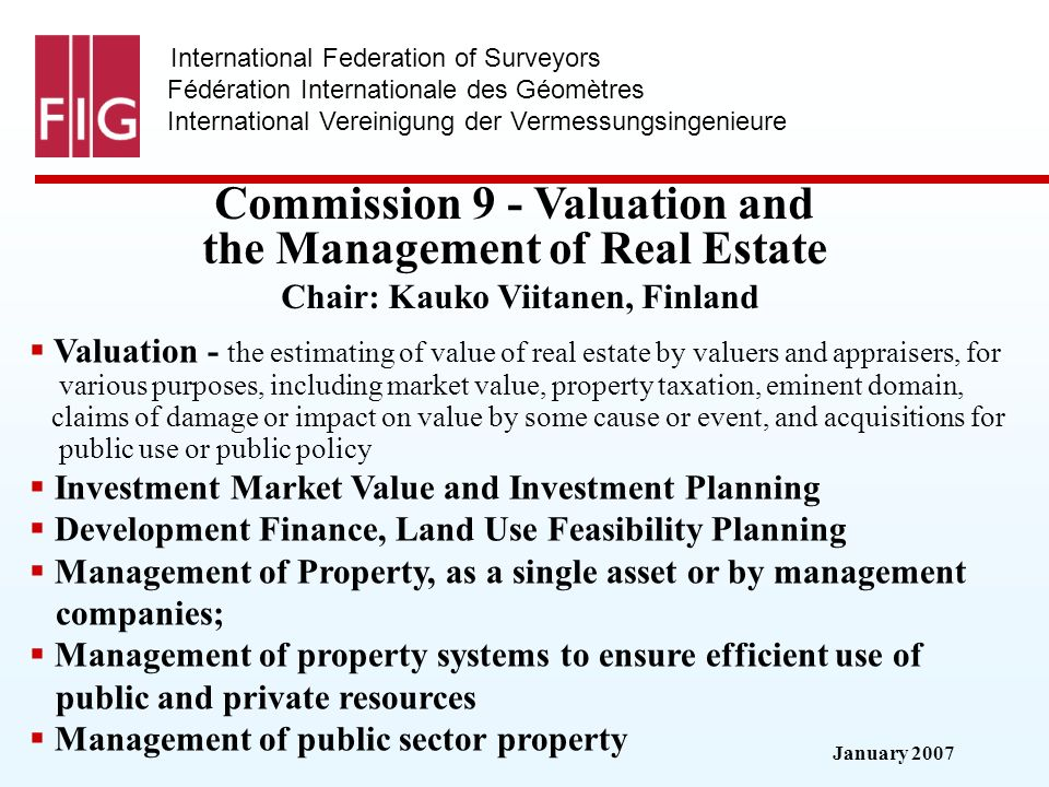 January 2007 International Federation of Surveyors Fédération Internationale des Géomètres International Vereinigung der Vermessungsingenieure Commission 9 - Valuation and the Management of Real Estate Commission 9 - Valuation and the Management of Real Estate Chair: Kauko Viitanen, Finland Valuation - the estimating of value of real estate by valuers and appraisers, for various purposes, including market value, property taxation, eminent domain, claims of damage or impact on value by some cause or event, and acquisitions for public use or public policy Investment Market Value and Investment Planning Development Finance, Land Use Feasibility Planning Management of Property, as a single asset or by management companies; Management of property systems to ensure efficient use of public and private resources Management of public sector property