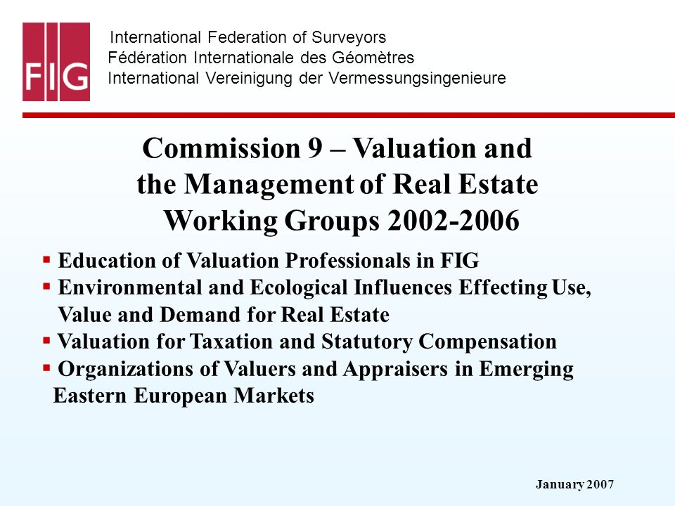 January 2007 International Federation of Surveyors Fédération Internationale des Géomètres International Vereinigung der Vermessungsingenieure Commission 9 – Valuation and the Management of Real Estate Working Groups Education of Valuation Professionals in FIG Environmental and Ecological Influences Effecting Use, Value and Demand for Real Estate Valuation for Taxation and Statutory Compensation Organizations of Valuers and Appraisers in Emerging Eastern European Markets