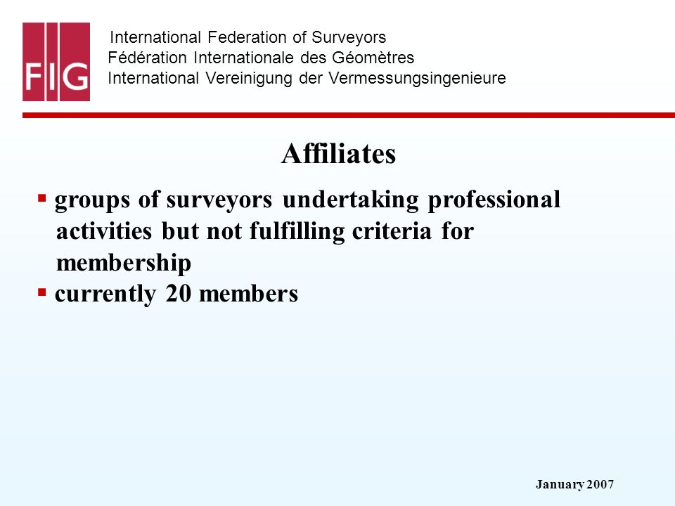 January 2007 International Federation of Surveyors Fédération Internationale des Géomètres International Vereinigung der Vermessungsingenieure Affiliates groups of surveyors undertaking professional activities but not fulfilling criteria for membership currently 20 members