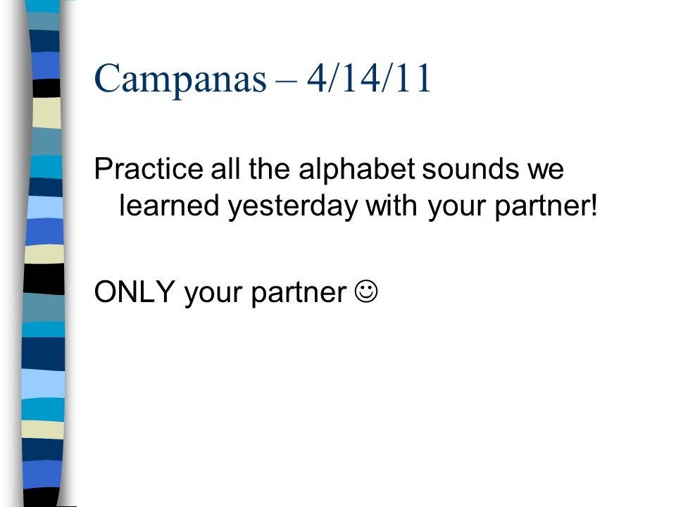 Campanas – 4/14/11 Practice all the alphabet sounds we learned yesterday with your partner.