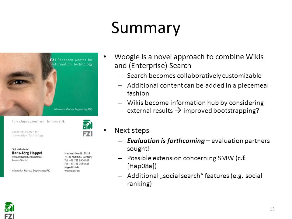 Summary Woogle is a novel approach to combine Wikis and (Enterprise) Search – Search becomes collaboratively customizable – Additional content can be added in a piecemeal fashion – Wikis become information hub by considering external results improved bootstrapping.