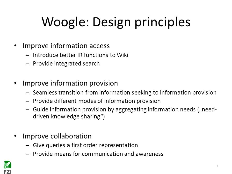 Woogle: Design principles Improve information access – Introduce better IR functions to Wiki – Provide integrated search Improve information provision – Seamless transition from information seeking to information provision – Provide different modes of information provision – Guide information provision by aggregating information needs (need- driven knowledge sharing) Improve collaboration – Give queries a first order representation – Provide means for communication and awareness 7