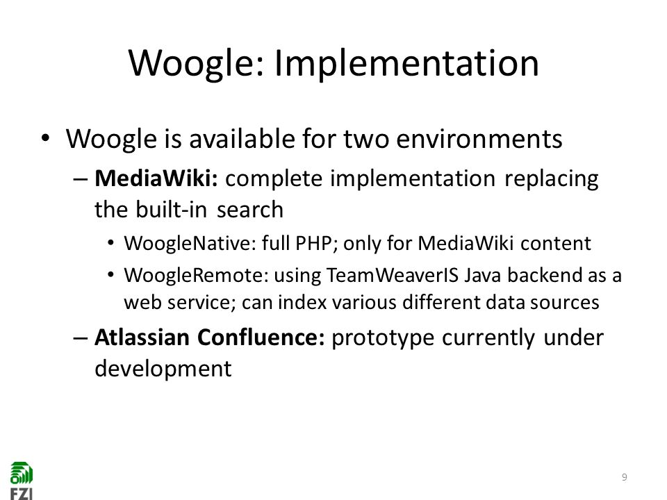 Woogle: Implementation Woogle is available for two environments – MediaWiki: complete implementation replacing the built-in search WoogleNative: full PHP; only for MediaWiki content WoogleRemote: using TeamWeaverIS Java backend as a web service; can index various different data sources – Atlassian Confluence: prototype currently under development 9
