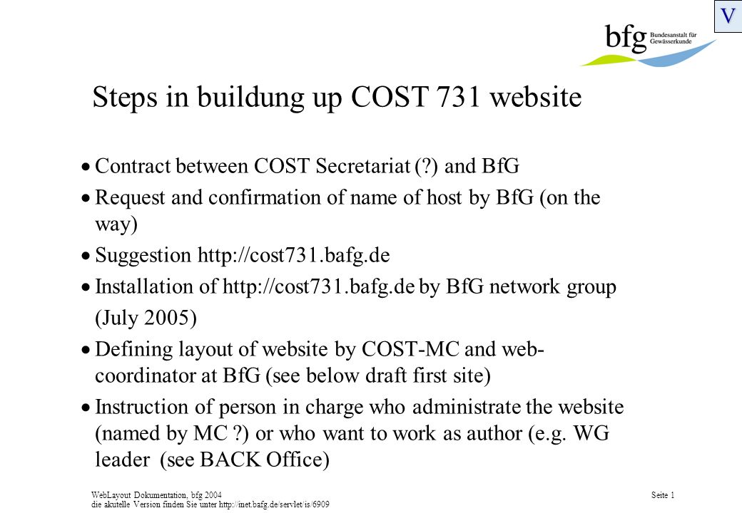 WebLayout Dokumentation, bfg 2004 die akutelle Version finden Sie unter http://inet.bafg.de/servlet/is/6909 Seite 1 Steps in buildung up COST 731 website Contract between COST Secretariat ( ) and BfG Request and confirmation of name of host by BfG (on the way) Suggestion http://cost731.bafg.de Installation of http://cost731.bafg.de by BfG network group (July 2005) Defining layout of website by COST-MC and web- coordinator at BfG (see below draft first site) Instruction of person in charge who administrate the website (named by MC ) or who want to work as author (e.g.